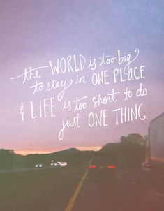 """The world is too big to stay in one place and life is too short to do just one thing."""