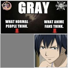 It's true because if people talk about the color grey or something I start to smile and I fangirl a little. They look at me like I'm crazy!!! And I just say it's a anime thing ❤