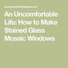 An Uncomfortable Life: How to Make Stained Glass Mosaic Windows