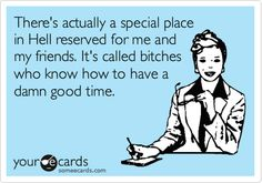 Funny Confession Ecard: There's actually a special place in Hell reserved for me and my friends. It's called bitches who know how to have a damn good time.
