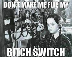 Oh, The Bitch Switch.