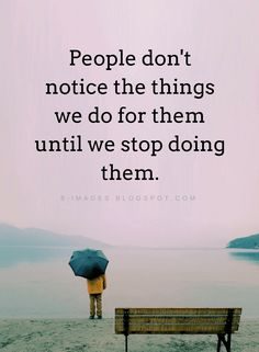 Quotes People don't notice the things we do for them until we stop doing them.