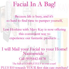 "No Time for a Facial? How about I send you a Facial in a Bag!!! Literally, you tell me your skin type (normal to dry or combo to oily), and what foundation shade you normally use (if any). I will mail them a ""facial in a bag"". You get to try the BEST products in the comfort of your own home. So, the ball is COMPLETELY in your court! PLUS $10 towards their first skin care purchase! Call or pm me for more details 919-842-8178 I will ship nationwide and overseas!!"