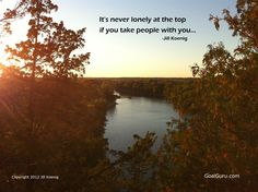 It's never lonely at the top if you take people with you. -Jill Koenig