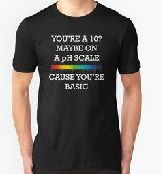 You're Basic! shirt, with a chemistry joke.