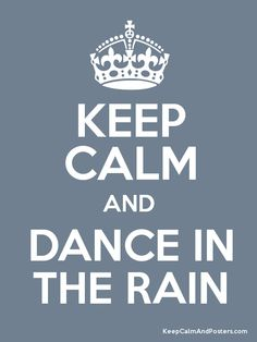 Keep Calm and Dance in the Rain :)