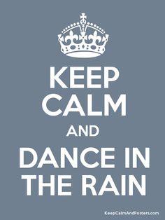 Keep Calm and Dance in the Rain :)