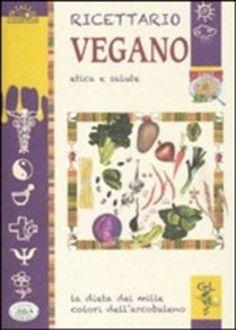 Ricettario vegano. Etica e salute