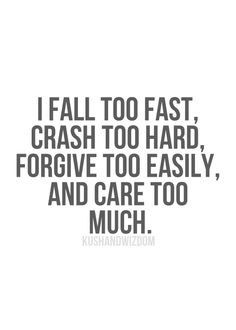 i fall too fast, crash too hard, forgive too easily, and care too much.