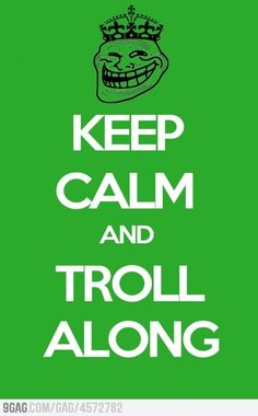 I love trolling! Blogs, Politics, etc. Just love it! Although I don't add any negativity to my trolls I just sit back and giggle.