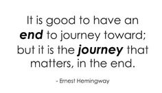 It's good to have an end to journey towards...