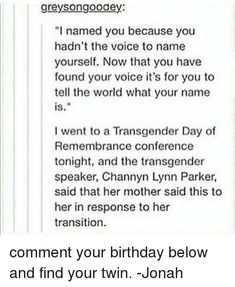 """Memes, The Voice, and Transgender: greysongoodey: """"l named you because you hadn't the voice to name yourself. Now that you have found your voice it's for you to tell the world what your name is. I went to a Transgender Day of Remembrance conference tonight, and the transgender speaker, Channyn Lynn Parker, said that her mother said this to her in response to her transition. comment your birthday below and find your twin. -Jonah"""