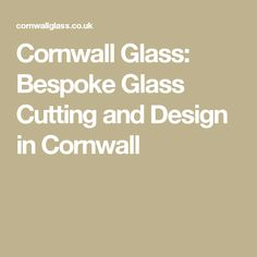 Cornwall Glass: Bespoke Glass Cutting and Design in Cornwall
