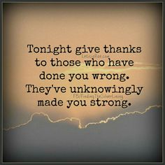 Tonight give #thanks to those who have done you wrong.  They've unknowingly made you #strong.