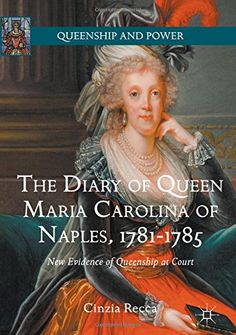 The Diary of Queen Maria Carolina of Naples, 1781-1785: New Evidence of Queenship at Court (Queenship and...