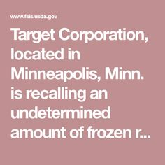 Target Corporation, located in Minneapolis, Minn. is recalling an undetermined amount of frozen ready-to-eat and not-ready-to-eat meat and poultry products due to temperature abuse during transport, which may have resulted in the growth of spoilage organisms or pathogens.