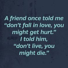 "A friend once told me ""don't fall in love, you might get hurt"" I told him, ""don't live, you might die."""