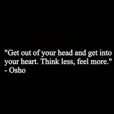 Get out of your head and get into your heart. Think less feel more ~ Osho