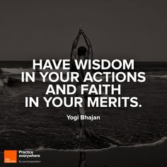 Have wisdom in your actions and faith in your merits.