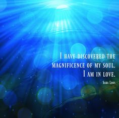 I have discovered the magnificence of my soul. I am in love. - Sara Loos Am In Love