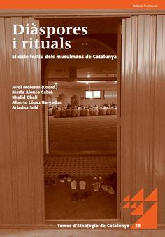 Diàspores i rituals : el cicle festiu dels musulmans de Catalunya / Jordi Moreras Palenzuela (coord.) ; Marta Alonso Cabré, Khalid Ghali, Alberto López Bargados, Ariadna Solé