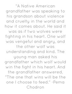 """A Native American grandfather was speaking to his grandson about violence and cruelty in the world and how it comes about. He said it was as if two wolves were fighting in his heart. One wolf was vengeful and angry, and the other wolf was understanding and kind. The young man asked his grandfather which wolf would win the fight in his heart. And the grandfather answered, ""The one that wins will be the one I choose to feed."" -Pema Chodron"