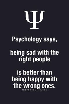 psychology says, being sad with the right people is better than being happy with the wrong ones. psychology says, being sad with the right people is better than being happy with the wrong ones. Psychology Says, Psychology Fun Facts, Psychology Quotes, Great Quotes, Quotes To Live By, Life Quotes, Psycho Facts, Physiological Facts, Motivational Quotes