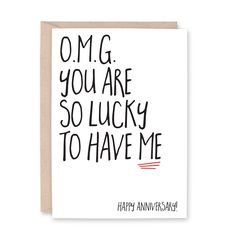 OMG You are so Lucky to Have Me - Happy Anniversary Card