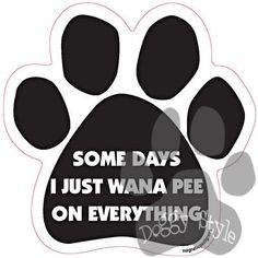 Some Days I Just Wanna Pee On Everything Dog Paw Quote Magnet http://doggystylegifts.com/products/some-days-i-just-wanna-pee-on-everything-dog-paw-quote-magnet