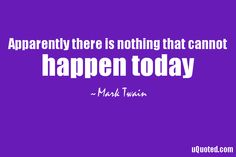 Apparently there is nothing that cannot happen today.