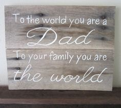 To The World You Are A Dad, To Your Family You Are The World Father's Day Gift Barn Wood Sign
