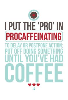 I put the 'pro' in procaffeinating: To delay or postpone action; put off doing something until you've had coffee