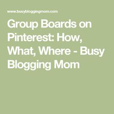 Group Boards on Pinterest: How, What, Where - Busy Blogging Mom