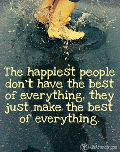 The happiest people don't have the best of everything. They just make the best of everything ~ Unknown