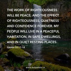 Isaiah 32:17–18  The work of righteousness will be peace; and the effect of righteousness, quietness and confidence forever. My people will live in a peaceful habitation, in safe dwellings, and in quiet resting places.