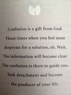 "Excerpt from a great book written by the RZA of The Wu Tang Clan...""Confusion is a gift from God....Seek detachment and become the producer of your life...let it guide you"" <3"