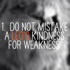 do not mistake a leo's kindness for weakness. That would be one of those things you don't want to learn for yourself.