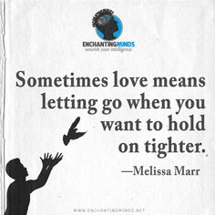 Sometimes love means letting go when you want to hold on tighter. —Melissa Marr