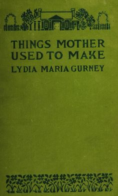 Things mother used to make : a collection of old time recipes, some nearly one hundred years old and never published before