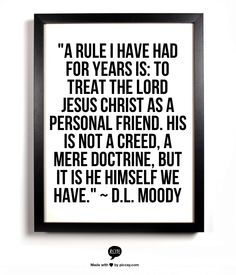 """A rule I have had for years is: to treat the Lord Jesus Christ as a personal friend. His is not a creed, a mere doctrine, but it is He Himself we have."" ~ D.L. Moody"