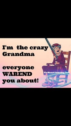 I guess I am the crazy grandma!