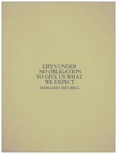"""Life's under no obligation to give us what we expect.""  -Margaret Mitchell, Gone With the Wind"