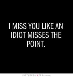 I miss you like an idiot misses the point. Picture Quotes.