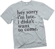 Sorry I Am Late I Didn't Want To Come T-Shirt.