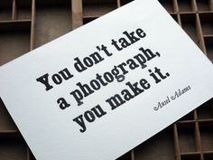 A great quote from the master of landscape photography and a great letterpress print.