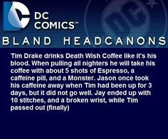 """""""Tim Drake drinks Death Wish Coffee like it's his blood. When pulling all nighters he will take his coffee with about 5 shots of Espresso, a caffeine pill, and a Monster. Jason once took his caffeine away when Tim had been up for 3 days, but it did..."""