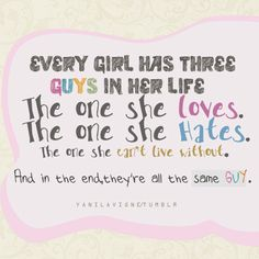 Every girl has three guys in her life. The one she love. The one she hates. The one she can't live without. And in the end they're all the same guy.