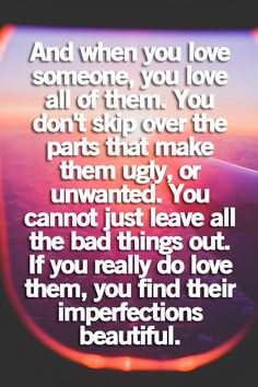 when you love someone, you love all of them. you don't skip over the parts that make them ugly, or unwanted. you cannot just leave all the bad things out. if you really do love them, you find their imperfections beautiful.