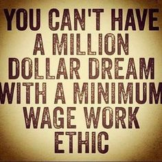 You can't have a million dollar dream with a minimum wage work ethic. Inspirational, motivational quote for artists and entrepreneurs. Wisdom and encouragement for small business owners and those who work from home. Work hard and success will come.