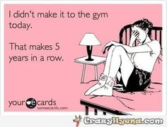 funny your ecards didn't make it to the gym today | Ecard of the Day | I didn't make it to the gym today. That makes 5 ...